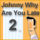 Johnny, why are you late? 2